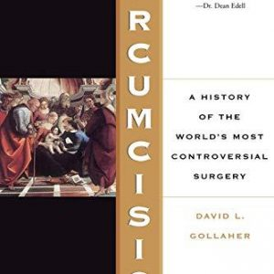Circumcision - A History Of The World's Most Controversial Surgery by David Gollaher