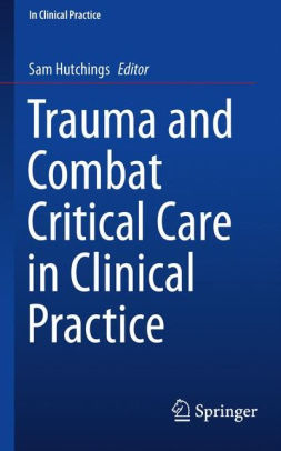 Trauma and Combat Critical Care in Clinical Practice by Hutchings